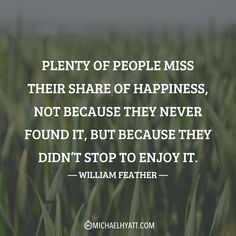 """Plenty of people miss their share of happiness, not because they never found it, but because they didn't stop to enjoy it."" –William Feather https://michaelhyatt.com/shareable-images"