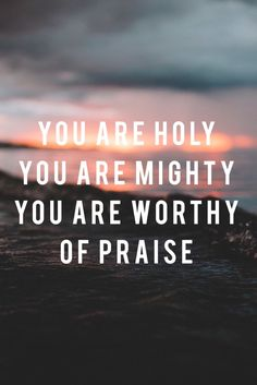 You are worthy of praise.