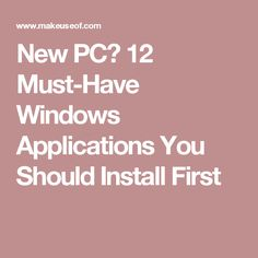 New PC? 12 Must-Have Windows Applications You Should Install First