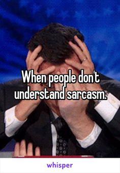 When people don't understand sarcasm.