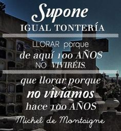 Michel de Montaigne. Supone igual tontería llorar porque de aquí a cien años ya no viviremos, que llorar porque no vivíamos hace cien años. Michel De Montaigne, Movies, Movie Posters, Writer, Cry, Film Poster, Films, Popcorn Posters, Film Books