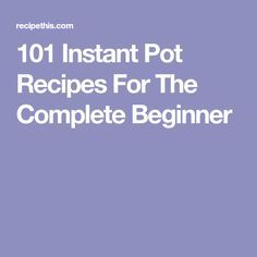101 Instant Pot Recipes For The Complete Beginner