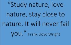 """Study nature, love nature, stay close to nature. It will never fail you."" -- Frank Lloyd Wright #Sunday #Quotes"