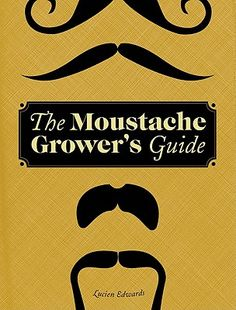The Moustache Grower's Guide by Lucien Edwards