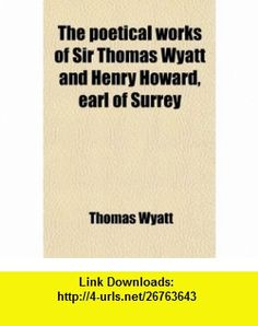 The Poetical Works of Sir Thomas Wyatt and Henry Howard, Earl of Surrey (67); With a Memoir of Each (9781458930927) Sir Thomas Wyatt , ISBN-10: 1458930920  , ISBN-13: 978-1458930927 ,  , tutorials , pdf , ebook , torrent , downloads , rapidshare , filesonic , hotfile , megaupload , fileserve