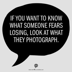 If you want to know what someone is afraid of losing, look at what they photograph.
