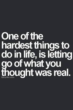 One of the hardest things to do in life, is letting go of what you thought was real.