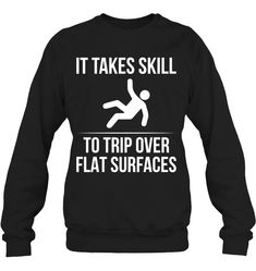 It Takes Skill To Trip Over Flat Surfaces Funny T Shirts Hilarious Sarcastic Shirts Funny Tee Shirt Humour Funny Outfits Sarcastic Shirts, Funny Tee Shirts, Funny Sweatshirts, Cool Shirts, Funny Sweaters, Funny Outfits, Sweatshirt Outfit, Sweater Fashion, Shirt Style