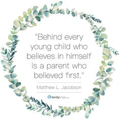"""Behind every young child who believes in himself is a parent who believed first."" -Mathew L. Jacobson"
