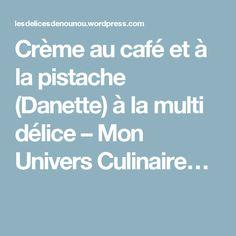Crème au café et à la pistache (Danette) à la multi délice – Mon Univers Culinaire…