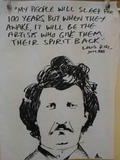 "Louis Riel: ""My people will sleep for 100 years, but when they awake, it will be the artists who give them their spirit back.""   Art by Andres Musta"