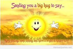 Send a warm smiling hug to someone dear and make him/ her feel special with this warm ecard. Free online Keep Smiling And Shining ecards on Send a Hug Day Cute Good Morning Quotes, Good Day Quotes, Good Morning Greetings, Good Morning Good Night, Night Quotes, Sunny Quotes, Evening Quotes, Good Morning Sunshine, Happy Day Quotes