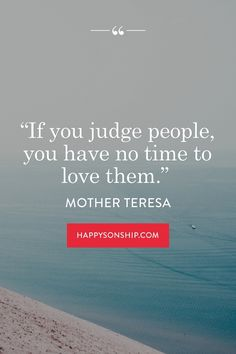 """""""If you judge people, you have no time to love them."""""""
