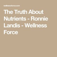 The Truth About Nutrients - Ronnie Landis - Wellness Force