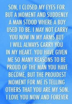I'm always proud to have my son...though we two argue for no apparent reason sometimes. but I know he loves me a lot.