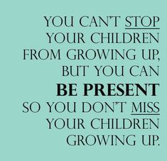 What?? Be PRESENT in their life? You don't say! (Insert sarcasm) MOST parents know this, the shitty selfish ones abandon their kids when it gets hard!
