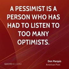 A pessimist is a person who has had to listen to too many optimists. - DON MARQUIS , AMERICAN POET