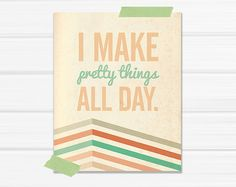 This is what I want to be able to do ALL DAY EVERYDAY!  Graphic Art Print I Make Pretty Things All Day by YellowHeartArt, $20.00