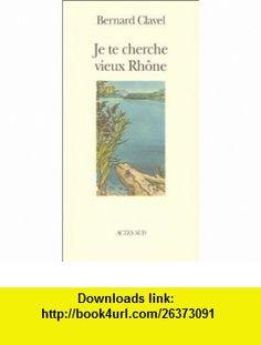 Je te cherche vieux Rh�ne, ou, Les m�tamorphoses dun dieu (9782742726882) Bernard Clavel , ISBN-10: 2742726888  , ISBN-13: 978-2742726882 ,  , tutorials , pdf , ebook , torrent , downloads , rapidshare , filesonic , hotfile , megaupload , fileserve