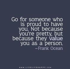 Go for someone who is proud to have you. Not because you' re pretty, but because they value as a person.