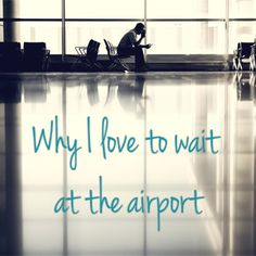 Waiting at the airport isn't synonym of being bored and losing my time. For me, it means the opposite. Here are seven things I do at the airport.