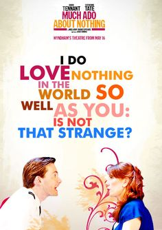 """""""I do love nothing in the world so well as you.  Is not that strange?"""" - Benedick to Beatrice"""