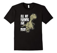 All My Friends are Dead - Dinosaur Shirt  T shirts with funny sayings make great gifts. ~ Amazon Prime