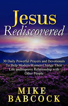 Jesus Rediscovered: 30 Daily Powerful Prayers and Devotionals To Help Modern Women Change Their Life and Improve Relationship with Other People by Mike Babcock http://www.amazon.com/dp/B01DJGNL4S/ref=cm_sw_r_pi_dp_hgAbxb18W63PP
