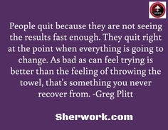 People quit because they are not seeing the results fast enough. They quit right at the point when everything is going to change. As bad as can feel trying is better than the feeling of throwing the towel, that's something you never recover from. -Greg Plitt / Sherwork.com