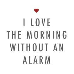 I love the morning without an alarm