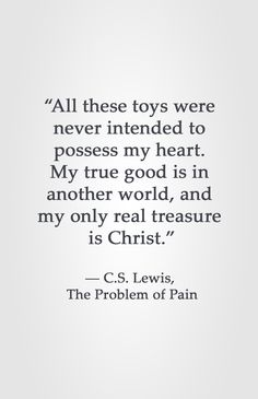 """""""All these toys were  never intended to  possess my heart.  My true good is in  another world, and  my only real treasure  is Christ.""""  ― C.S. Lewis,  The Problem of Pain"""