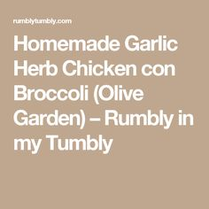 Homemade Garlic Herb Chicken con Broccoli (Olive Garden) – Rumbly in my Tumbly