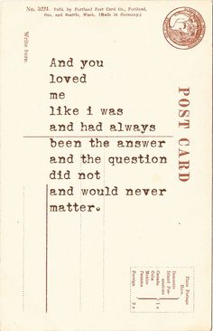 """""""and you loved me like i was the answer and the question didn't matter."""""""