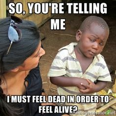 So, you're telling me I must feel dead in order to feel alive? | Skeptical 3rd World Kid