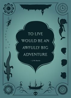 To live would be an awfully big adventure - J.M. Barrie, Peter Pan