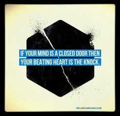 If your mind is a closed door then your beating heart is the knock.