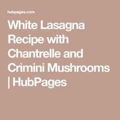 White Lasagna Recipe with Chantrelle and Crimini Mushrooms | HubPages