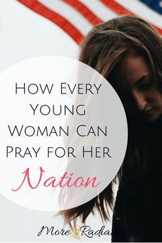 How Every Young Woman Can Pray for Her Nation. How to pray for the United States of America.