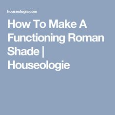 How To Make A Functioning Roman Shade | Houseologie