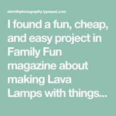 I found a fun, cheap, and easy project in Family Fun magazine about making Lava Lamps with things you already have in your house. You will need 3 empty water bottles ( I don't normally buy this kind of water,...