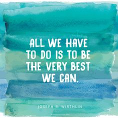 """All we have to do is to be the very best we can."" -Joseph B. Wirthlin"