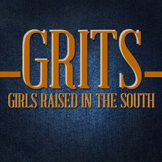 GRITS: Girls Raised In The South... Yes, I am a GRITS and proud to be <3