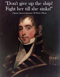 During the War of 1812, Lawrence's ship, the USS Chesapeake engaged in battle with the Royal Navy's HMS Shannon. The captain was mortally wounded with small arms fire, but encouraged his men to keep up the fight. His orders became a popular Naval battle cry.