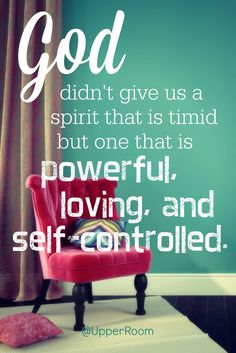 God didn't give us a spirit that is timid but one that is powerful, loving, and self-controlled.- 2 Timothy 1:7