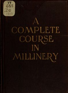 A complete course in millinery; twenty-four pra...