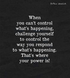 When you can't control what's happening, challenge yourself to control the way you respond top what's happening. That's where your power is! Great Inspirational Quotes, Great Quotes, Motivational Quotes, Love Quotes, Bff Quotes, Short Quotes, Awesome Quotes, Prayer Quotes, Words Quotes