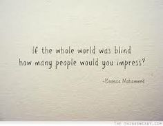 If the whole world was blind how many people would you impress?