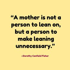 """""""A mother is not a person to lean on, but a person to make leaning unnecessary."""" —Dorothy Canfield Fisher"""