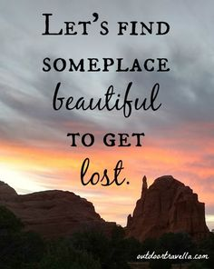 Let's find someplace beautiful to get lost.
