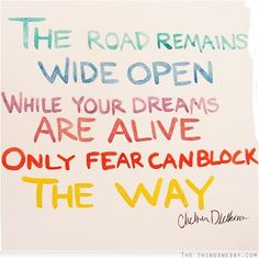 The road remains wide open while your dreams are alive only fear can block the way